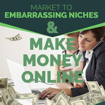 Market To Embarrassing Niches & Make Money Online